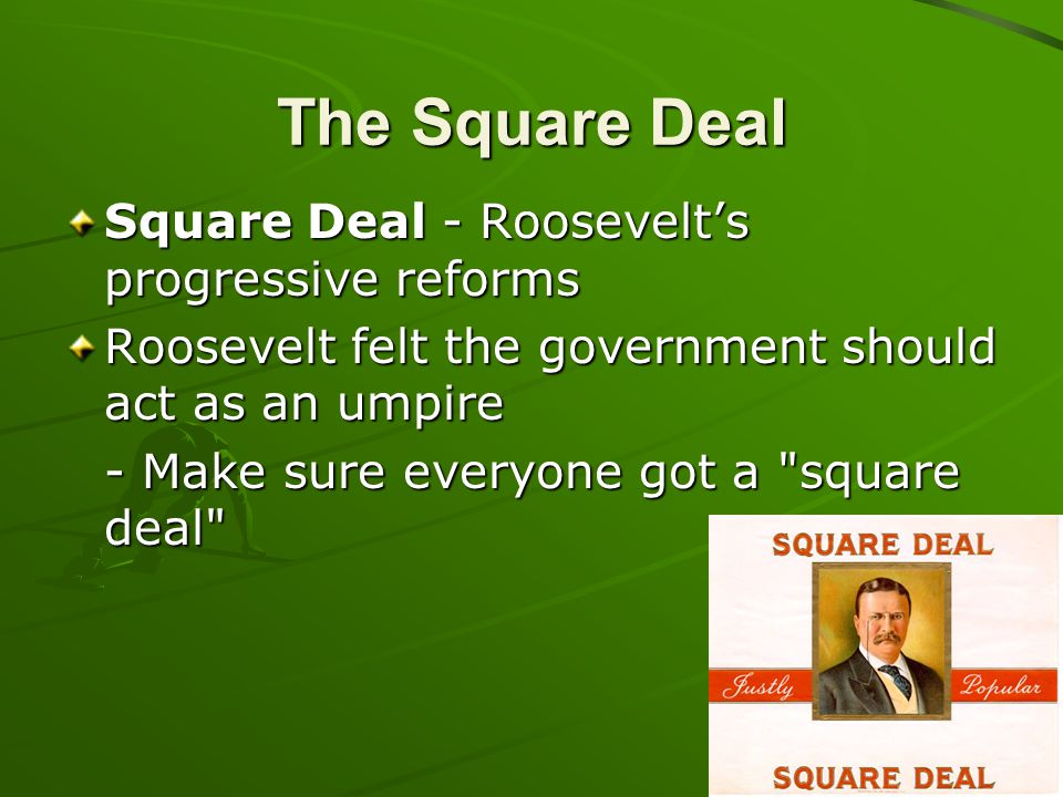 The Square Deal Square Deal - Roosevelt's progressive reforms