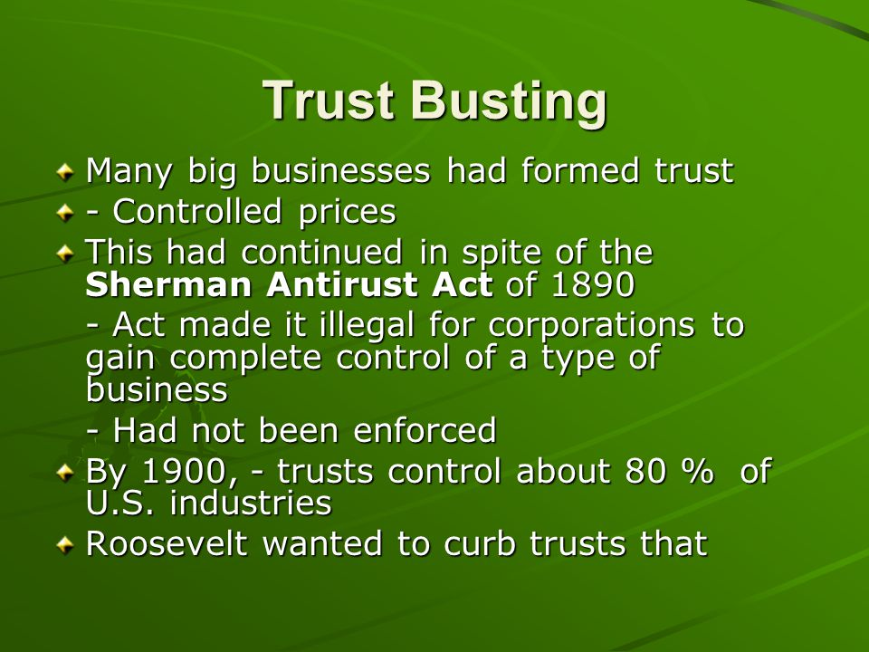 Trust Busting Many big businesses had formed trust - Controlled prices