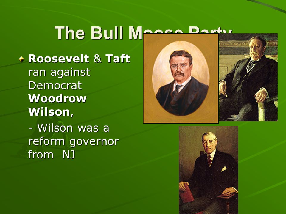 The Bull Moose Party Roosevelt & Taft ran against Democrat Woodrow Wilson, - Wilson was a reform governor from NJ.