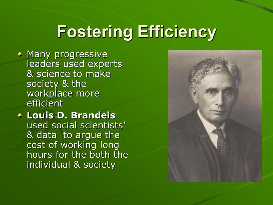Fostering Efficiency Many progressive leaders used experts & science to make society & the workplace more efficient.
