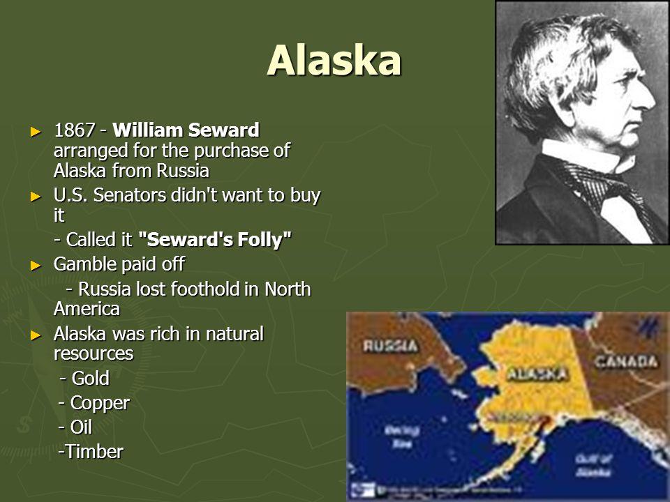 Alaska 1867 - William Seward arranged for the purchase of Alaska from Russia. U.S. Senators didn t want to buy it.