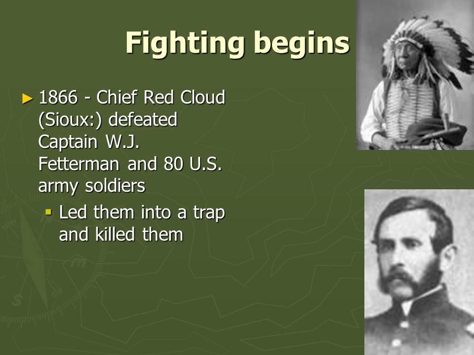 Fighting begins 1866 - Chief Red Cloud (Sioux:) defeated Captain W.J. Fetterman and 80 U.S. army soldiers.