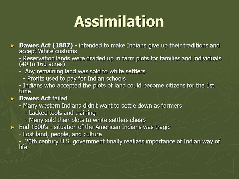 Assimilation Dawes Act (1887) - intended to make Indians give up their traditions and accept White customs.