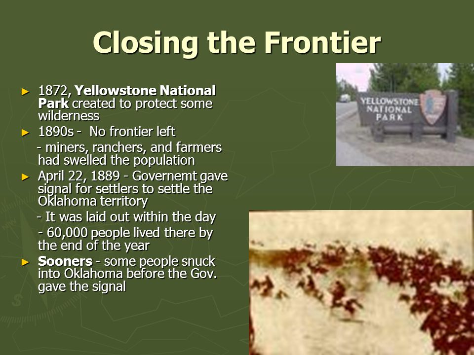 Closing the Frontier 1872, Yellowstone National Park created to protect some wilderness. 1890s - No frontier left.