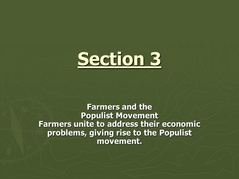 Section 3 Farmers and the Populist Movement Farmers unite to address their economic problems, giving rise to the Populist movement.