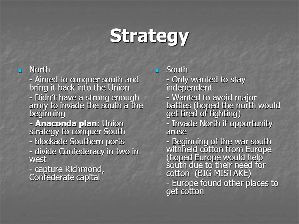 Strategy North. - Aimed to conquer south and bring it back into the Union. - Didn't have a strong enough army to invade the south a the beginning.