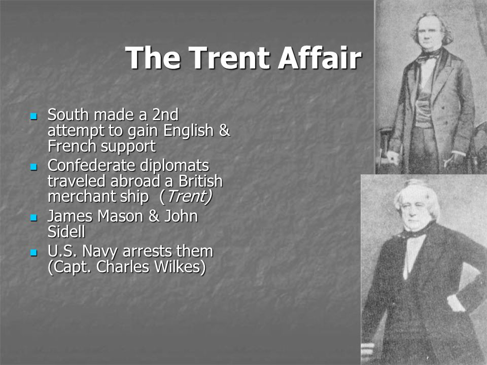 The Trent Affair South made a 2nd attempt to gain English & French support. Confederate diplomats traveled abroad a British merchant ship (Trent)