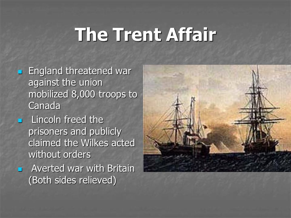 The Trent Affair England threatened war against the union mobilized 8,000 troops to Canada.