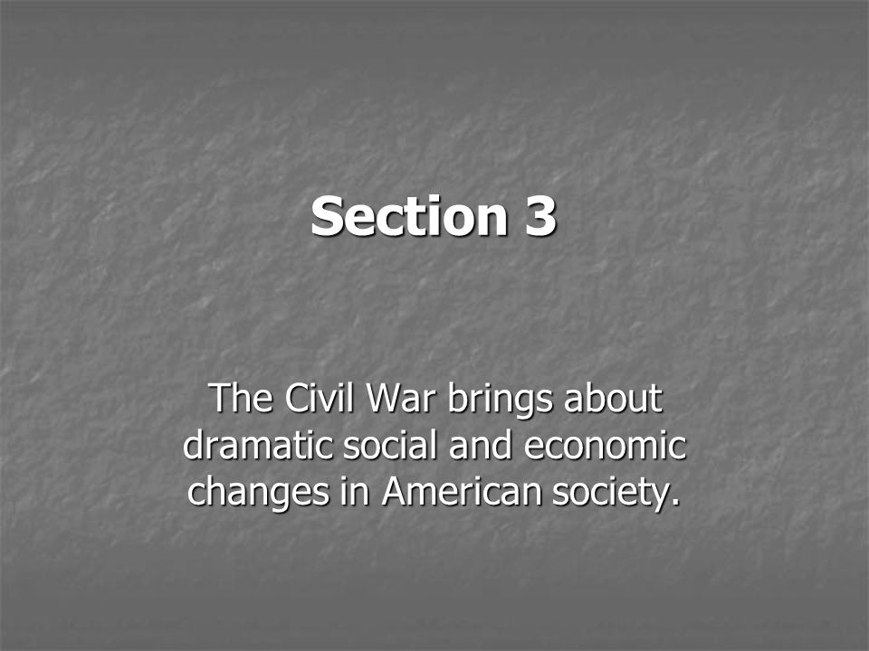 Section 3 The Civil War brings about dramatic social and economic changes in American society.