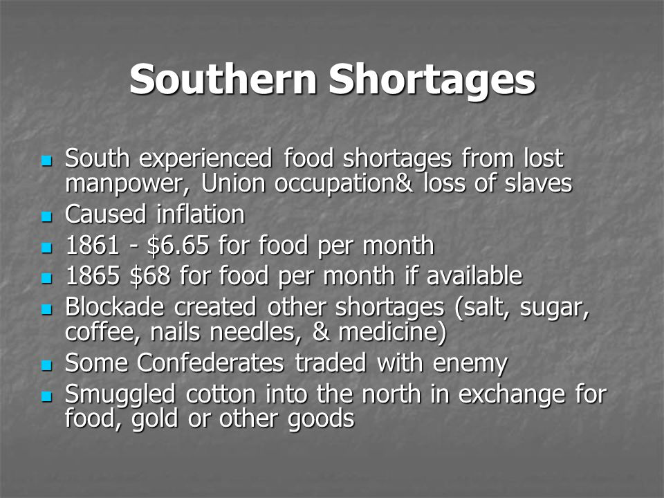 Southern Shortages South experienced food shortages from lost manpower, Union occupation& loss of slaves.