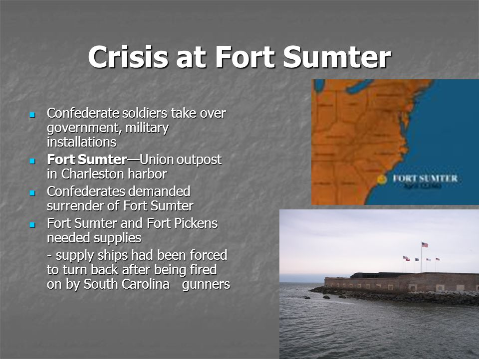 Crisis at Fort Sumter Confederate soldiers take over government, military installations. Fort Sumter—Union outpost in Charleston harbor.
