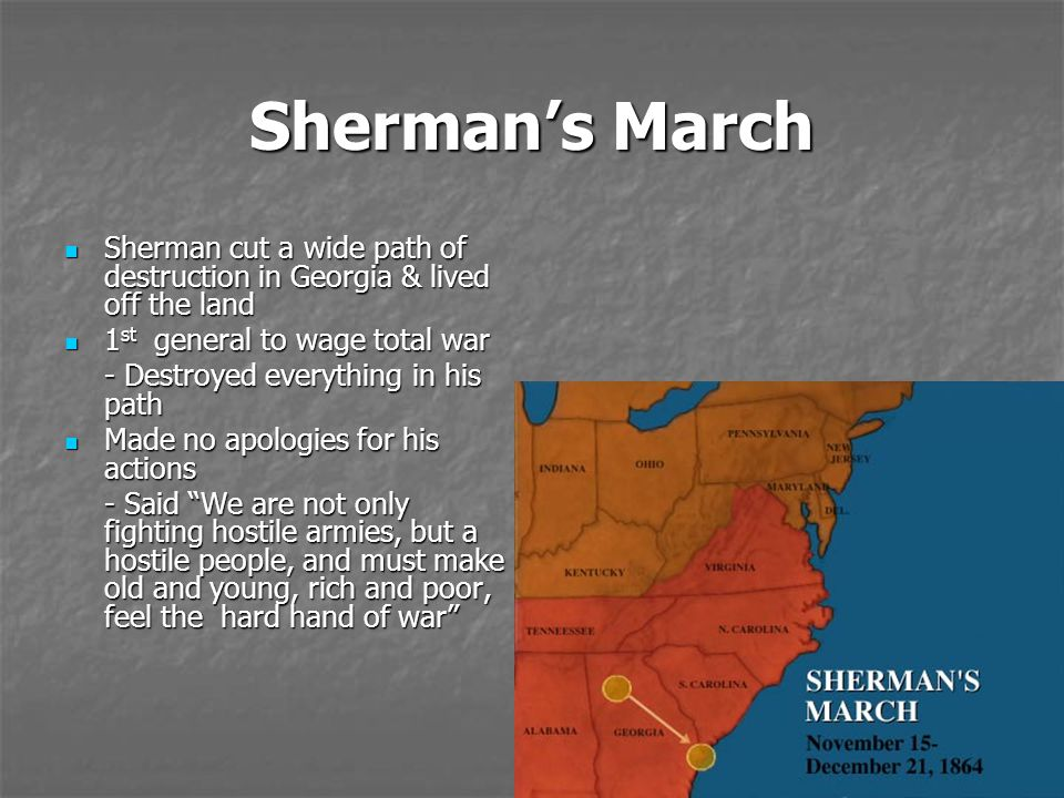 Sherman's March Sherman cut a wide path of destruction in Georgia & lived off the land. 1st general to wage total war.