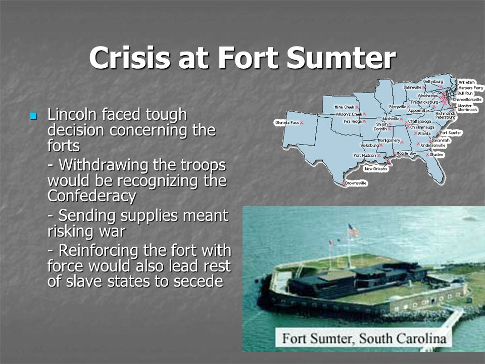 Crisis at Fort Sumter Lincoln faced tough decision concerning the forts. - Withdrawing the troops would be recognizing the Confederacy.