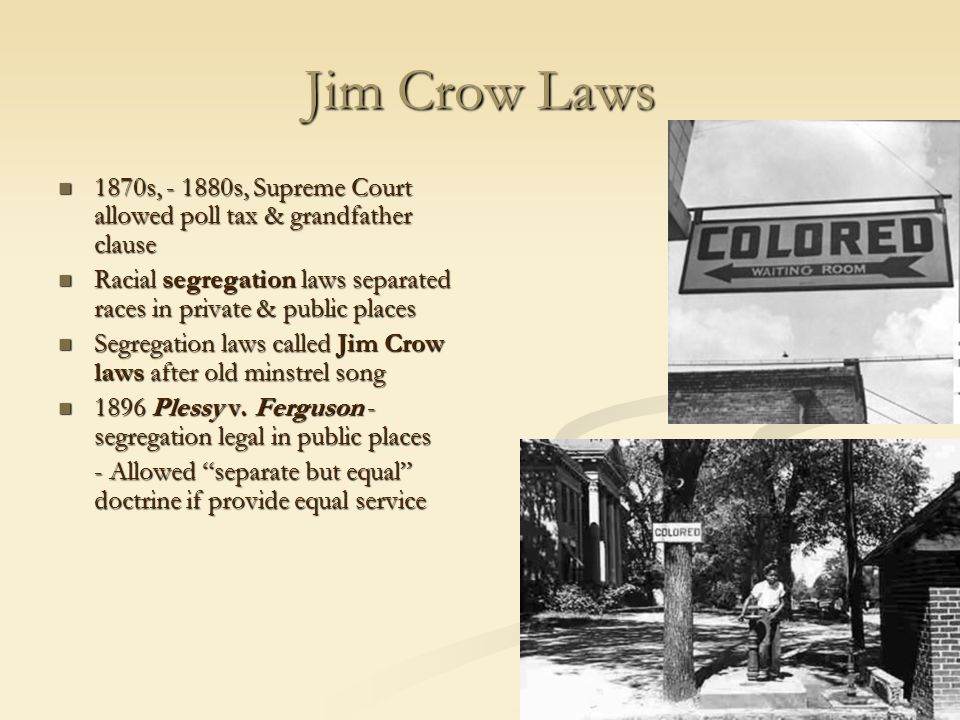 Jim Crow Laws 1870s, - 1880s, Supreme Court allowed poll tax & grandfather clause.