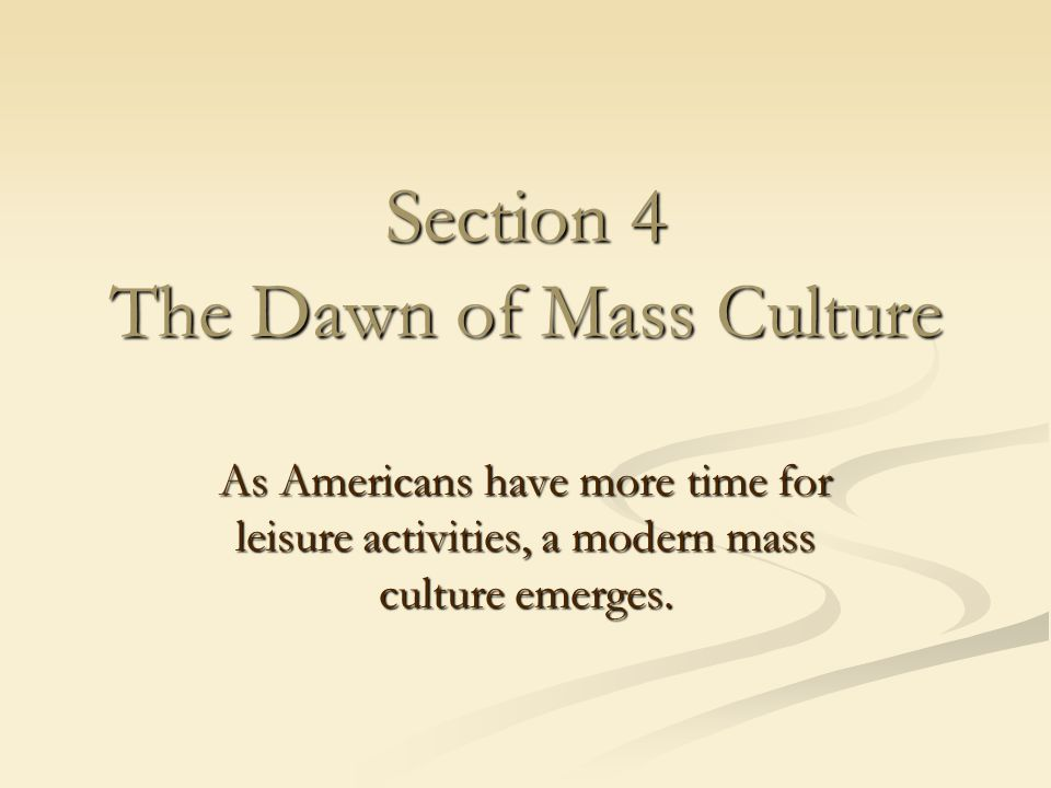 Section 4 The Dawn of Mass Culture