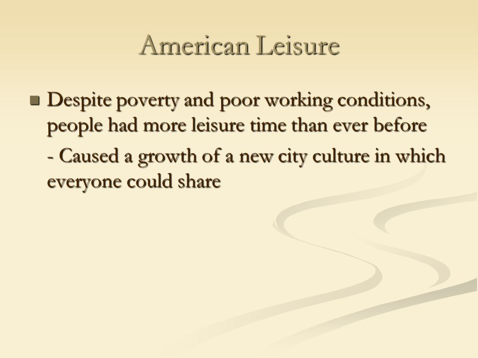 American Leisure Despite poverty and poor working conditions, people had more leisure time than ever before.