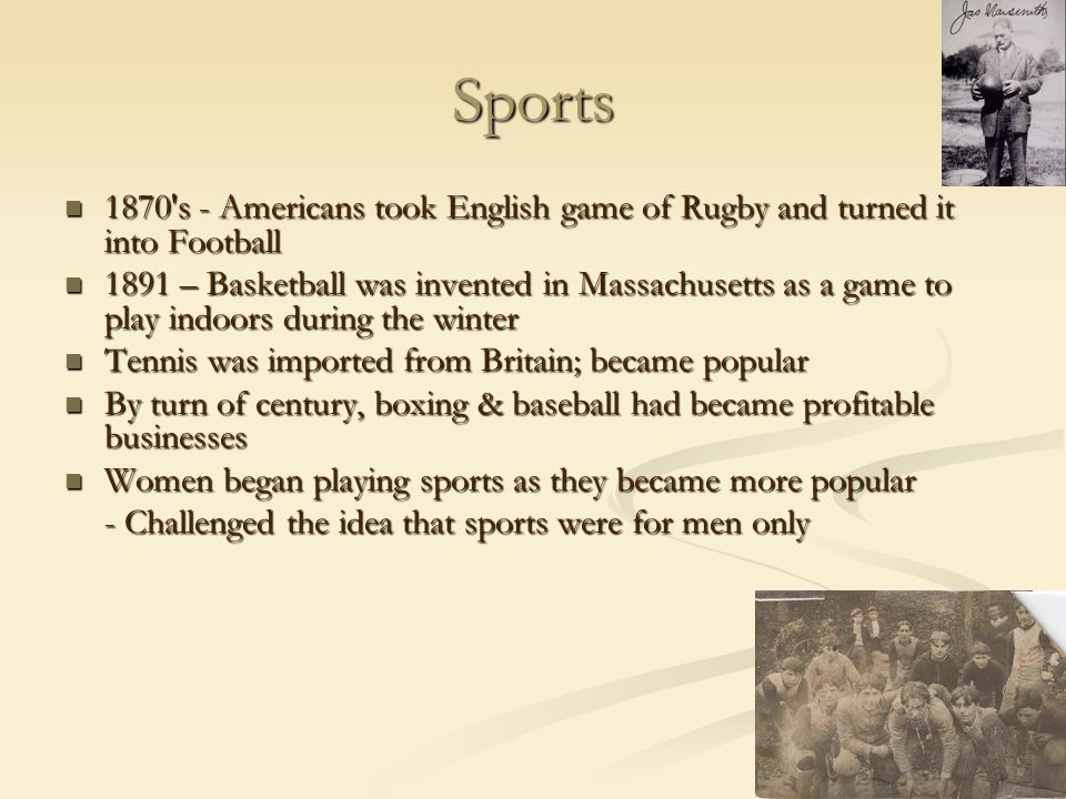 Sports 1870 s - Americans took English game of Rugby and turned it into Football.