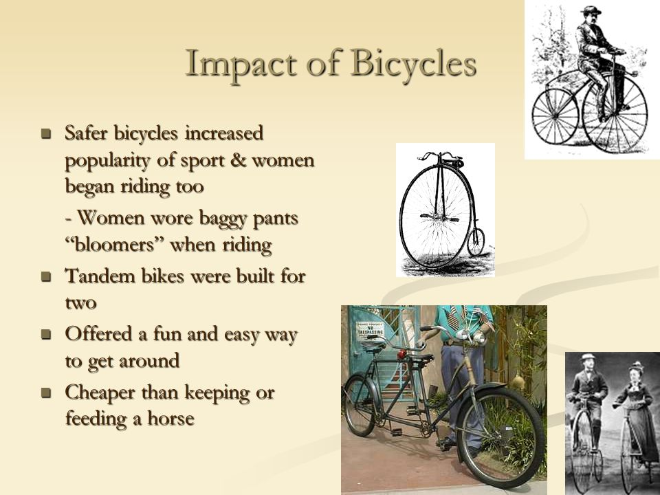 Impact of Bicycles Safer bicycles increased popularity of sport & women began riding too. - Women wore baggy pants bloomers when riding.