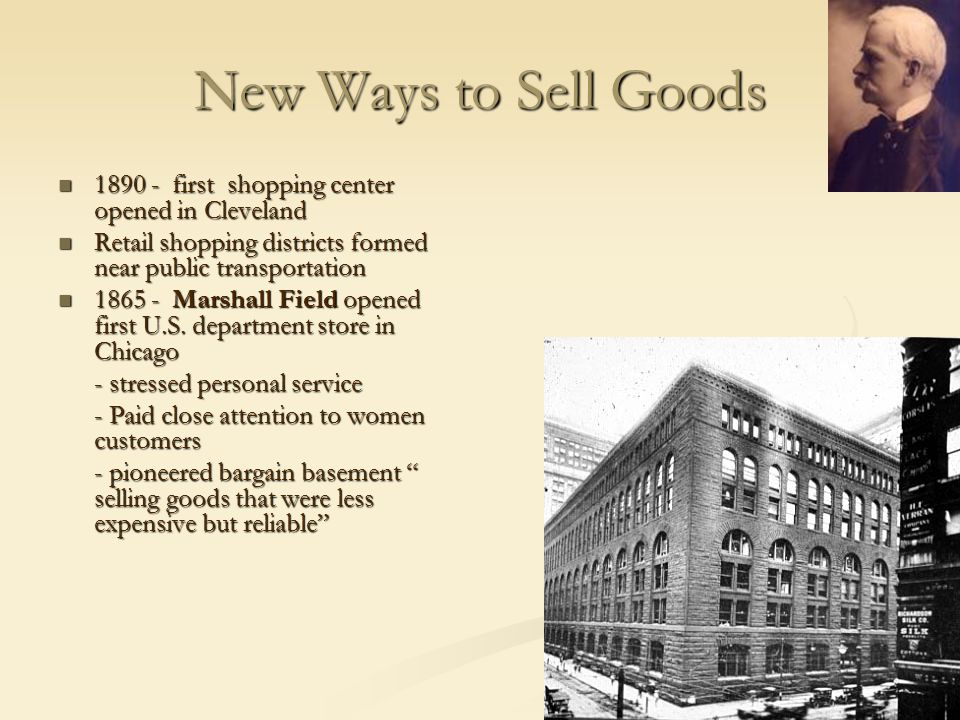New Ways to Sell Goods 1890 - first shopping center opened in Cleveland. Retail shopping districts formed near public transportation.