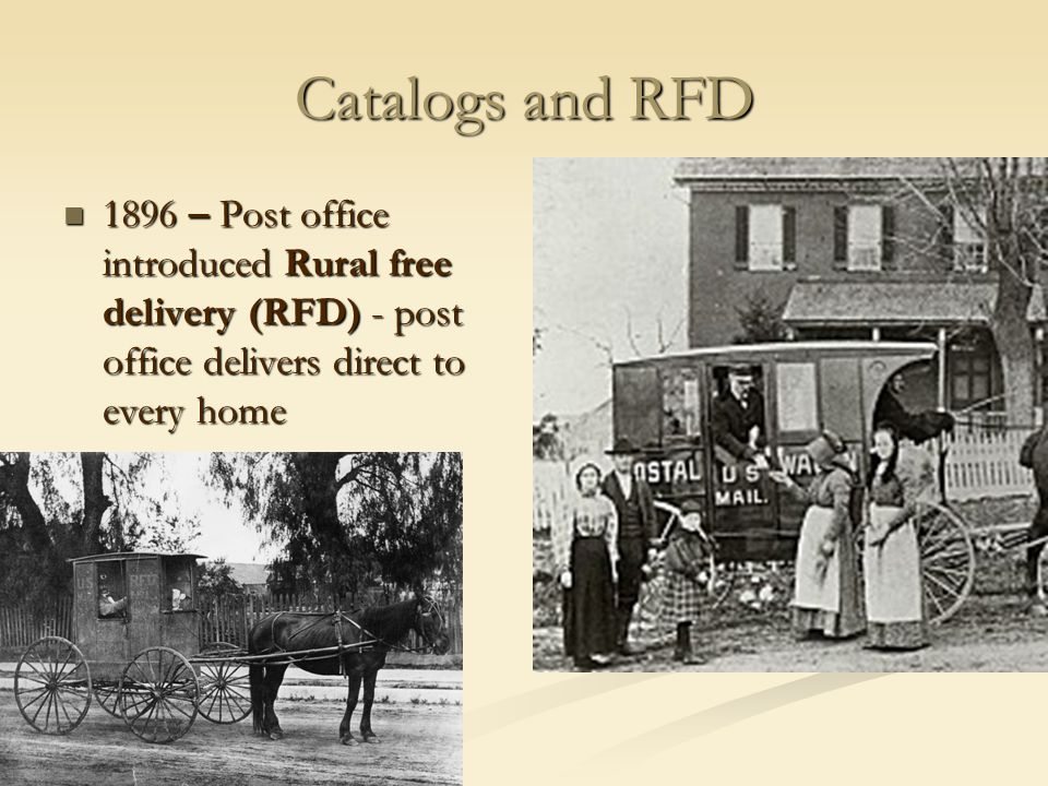 Catalogs and RFD 1896 – Post office introduced Rural free delivery (RFD) - post office delivers direct to every home.