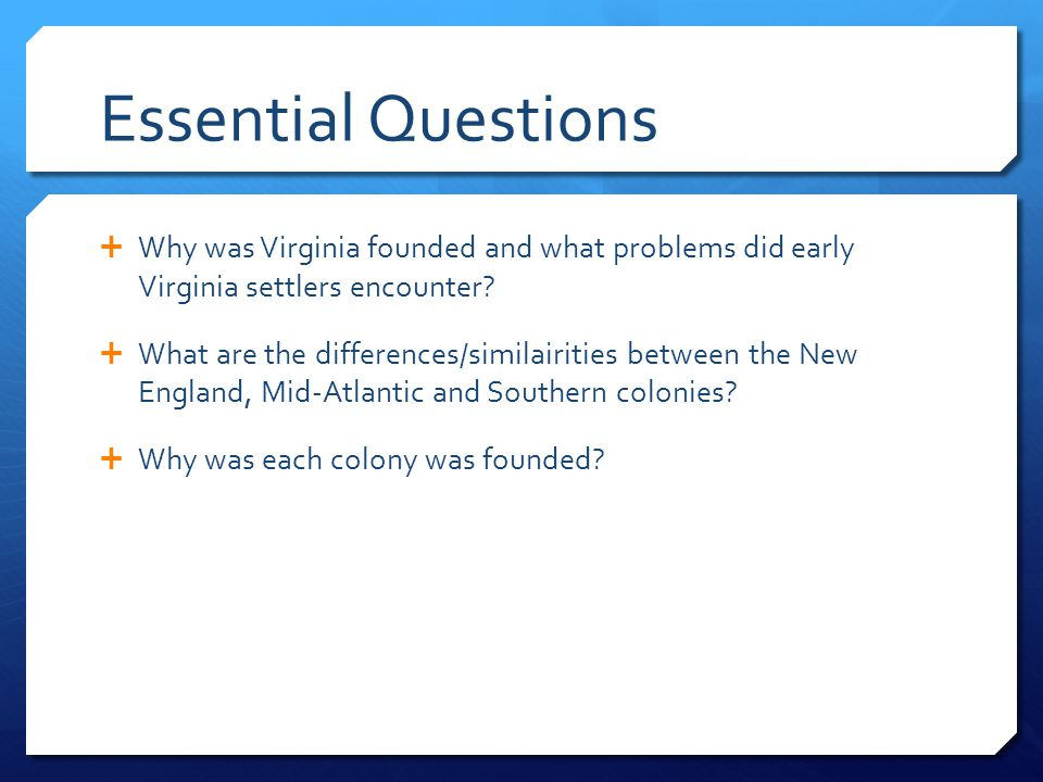 Essential Questions Why was Virginia founded and what problems did early Virginia settlers encounter