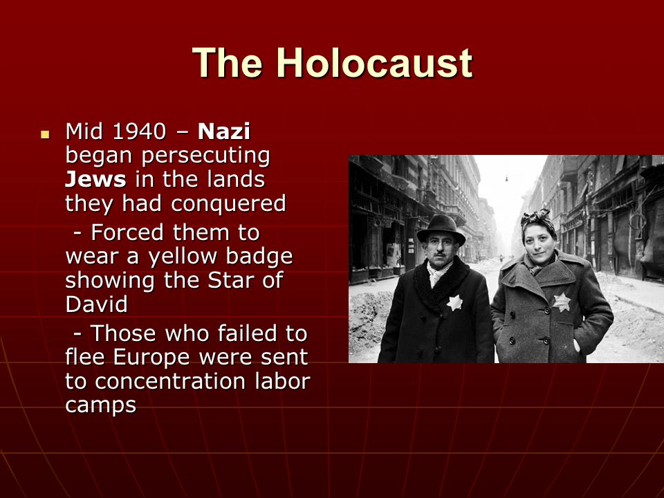 The Holocaust Mid 1940 – Nazi began persecuting Jews in the lands they had conquered. - Forced them to wear a yellow badge showing the Star of David.