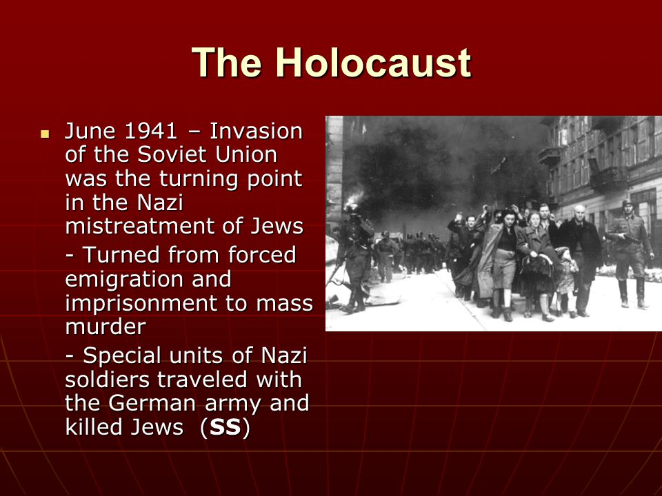 The Holocaust June 1941 – Invasion of the Soviet Union was the turning point in the Nazi mistreatment of Jews.