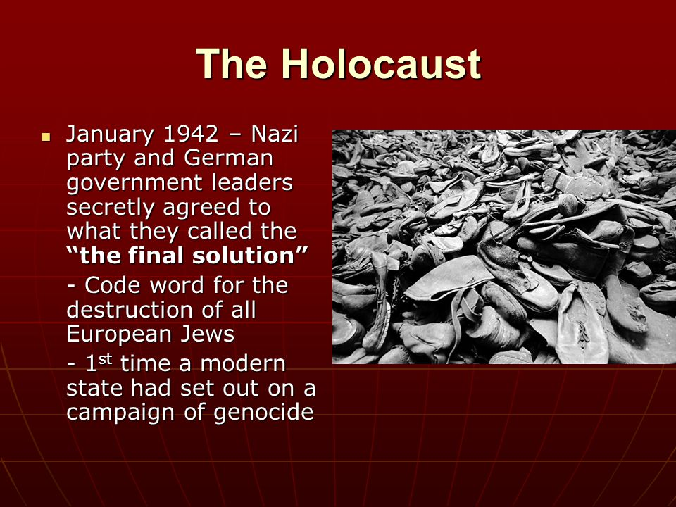 The Holocaust January 1942 – Nazi party and German government leaders secretly agreed to what they called the the final solution