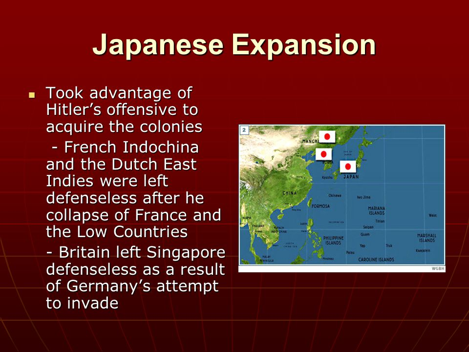 Japanese Expansion Took advantage of Hitler's offensive to acquire the colonies.