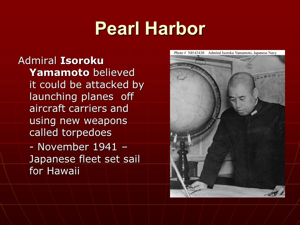 Pearl Harbor Admiral Isoroku Yamamoto believed it could be attacked by launching planes off aircraft carriers and using new weapons called torpedoes.