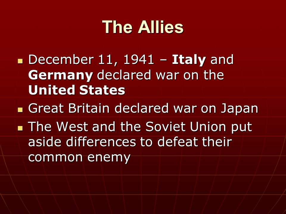 The Allies December 11, 1941 – Italy and Germany declared war on the United States. Great Britain declared war on Japan.