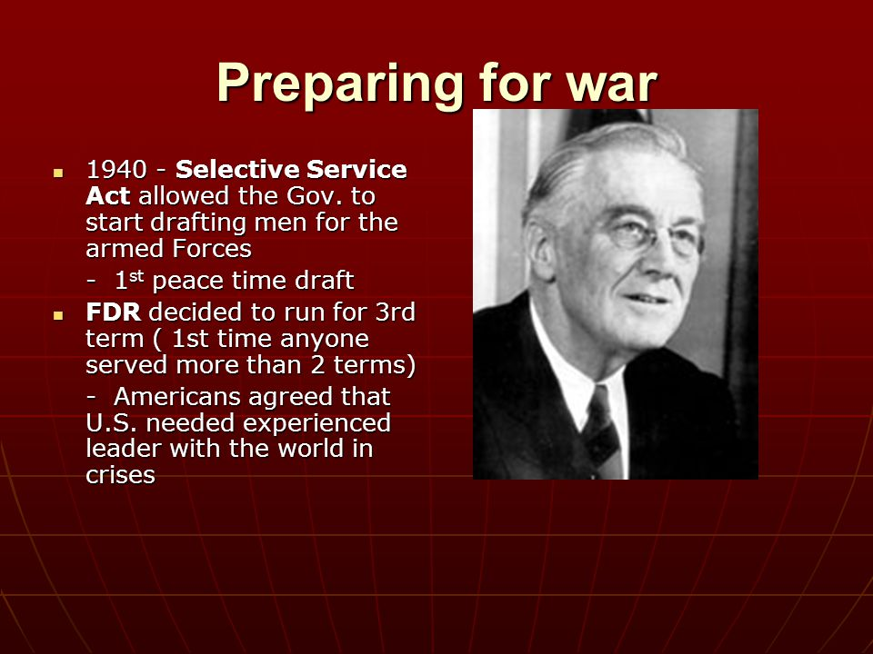 Preparing for war 1940 - Selective Service Act allowed the Gov. to start drafting men for the armed Forces.