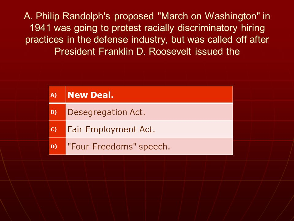 A. Philip Randolph s proposed March on Washington in 1941 was going to protest racially discriminatory hiring practices in the defense industry, but was called off after President Franklin D. Roosevelt issued the