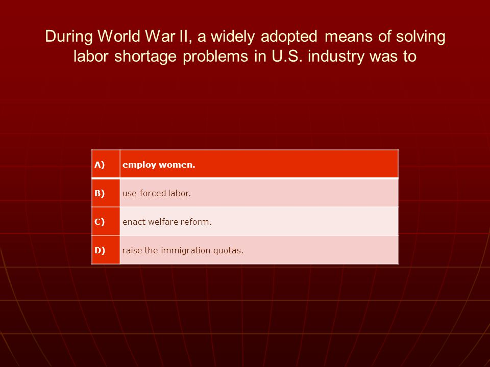 During World War II, a widely adopted means of solving labor shortage problems in U.S. industry was to