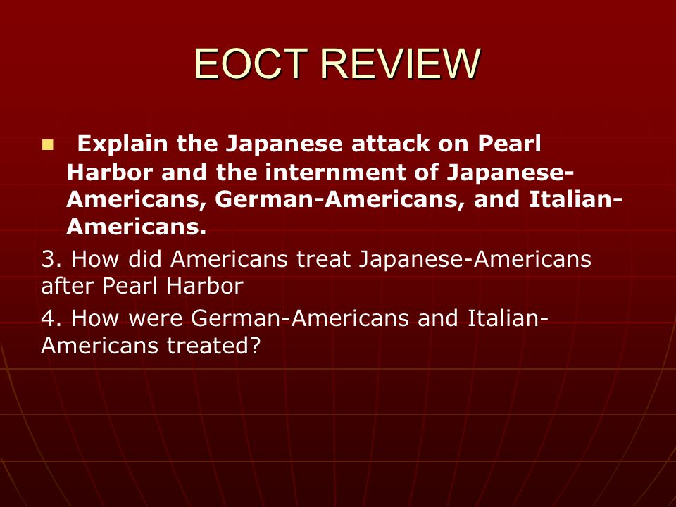EOCT REVIEW Explain the Japanese attack on Pearl Harbor and the internment of Japanese- Americans, German-Americans, and Italian-Americans.
