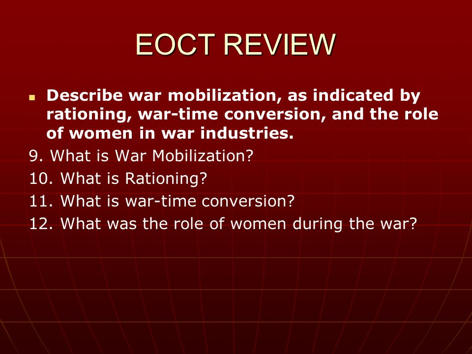 EOCT REVIEW Describe war mobilization, as indicated by rationing, war-time conversion, and the role of women in war industries.