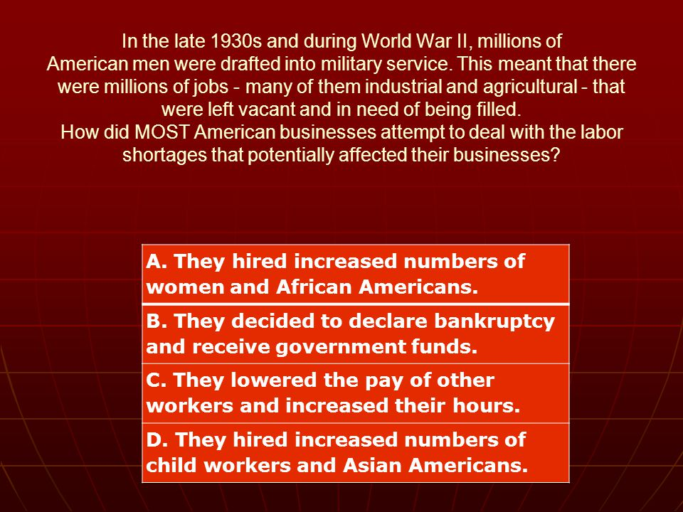 In the late 1930s and during World War II, millions of American men were drafted into military service. This meant that there were millions of jobs - many of them industrial and agricultural - that were left vacant and in need of being filled. How did MOST American businesses attempt to deal with the labor shortages that potentially affected their businesses