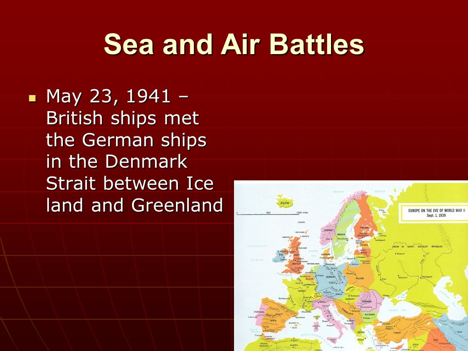 Sea and Air Battles May 23, 1941 – British ships met the German ships in the Denmark Strait between Ice land and Greenland.