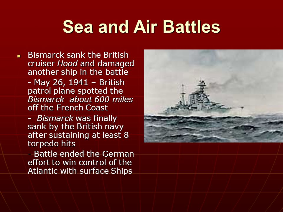 Sea and Air Battles Bismarck sank the British cruiser Hood and damaged another ship in the battle.
