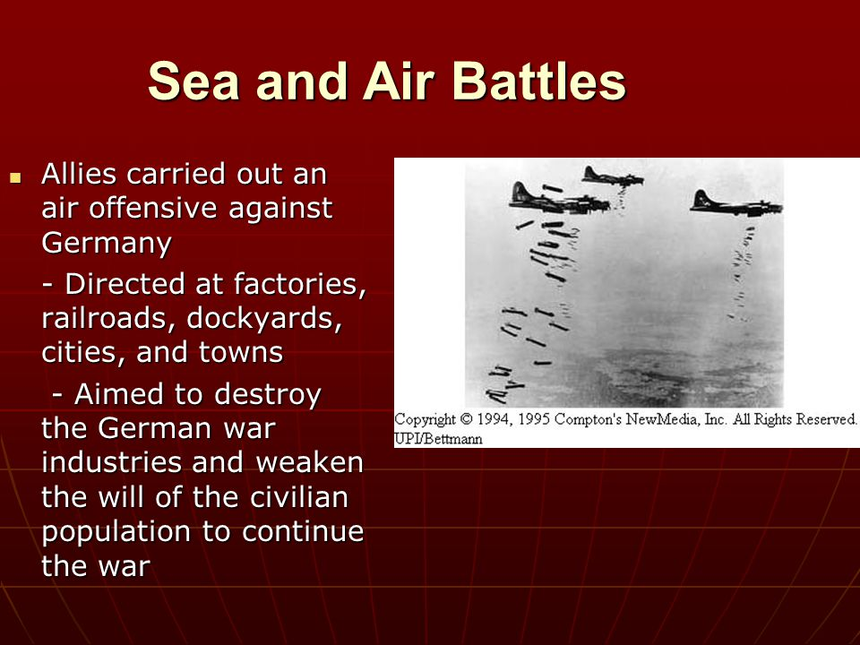 Sea and Air Battles Allies carried out an air offensive against Germany. - Directed at factories, railroads, dockyards, cities, and towns.