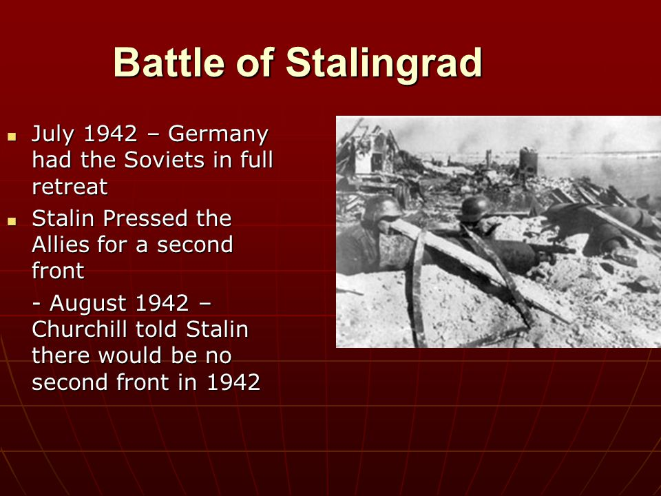 Battle of Stalingrad July 1942 – Germany had the Soviets in full retreat. Stalin Pressed the Allies for a second front.