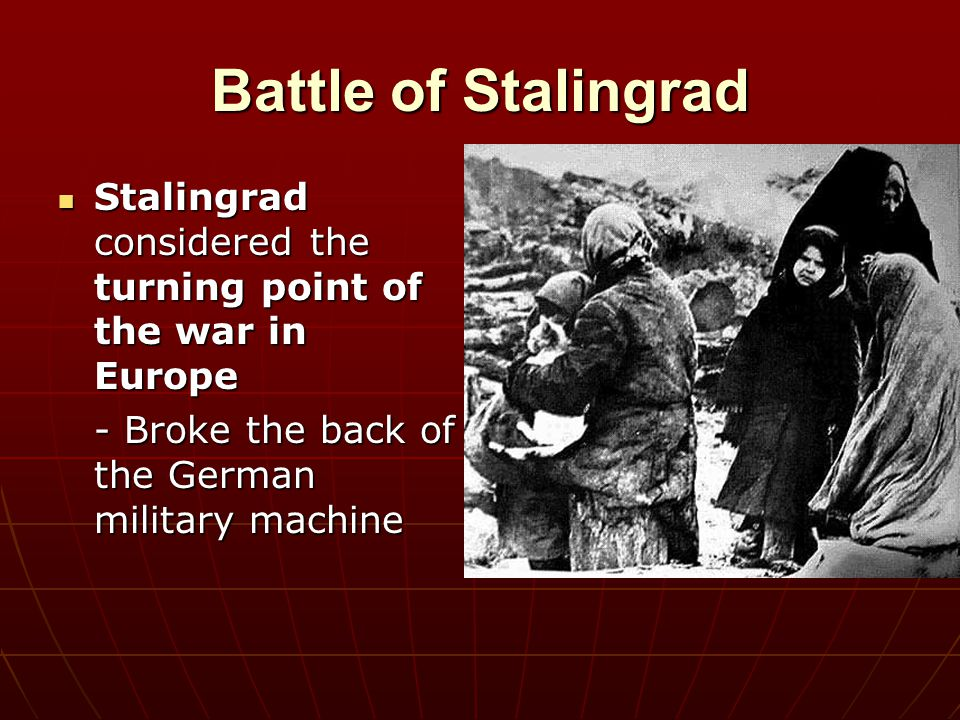 Battle of Stalingrad Stalingrad considered the turning point of the war in Europe.