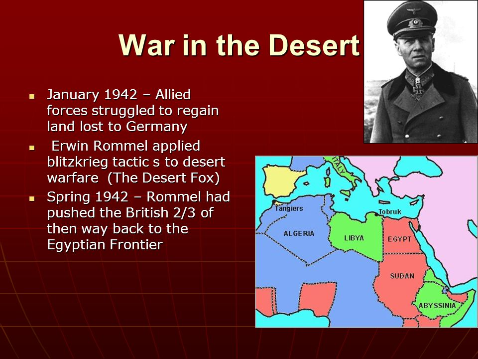 War in the Desert January 1942 – Allied forces struggled to regain land lost to Germany.