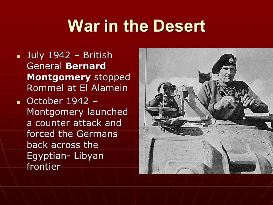 War in the Desert July 1942 – British General Bernard Montgomery stopped Rommel at El Alamein.