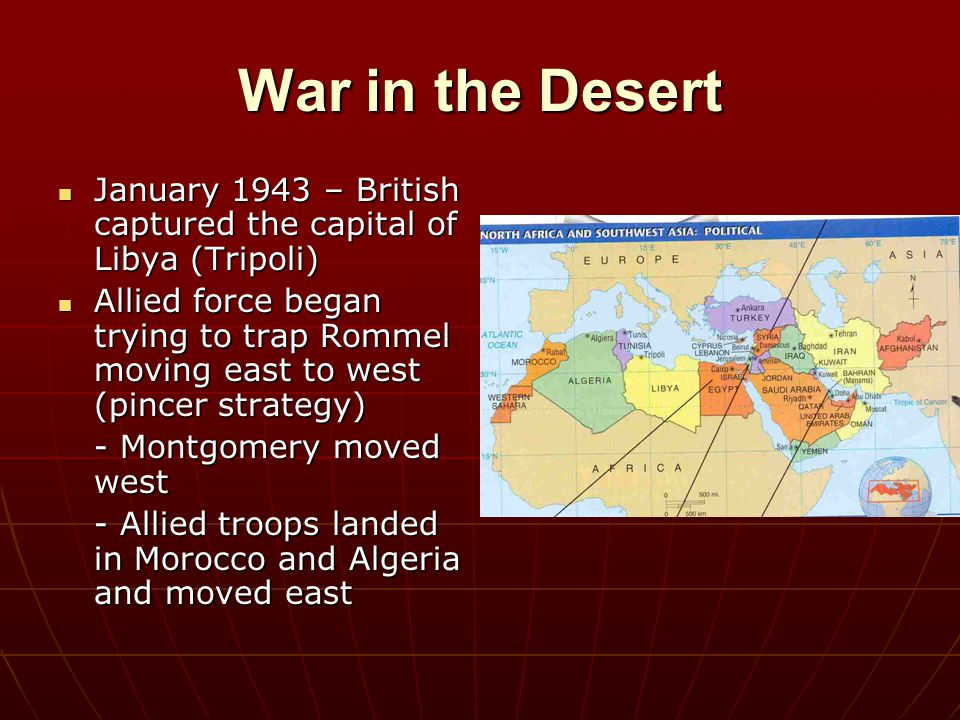 War in the Desert January 1943 – British captured the capital of Libya (Tripoli)