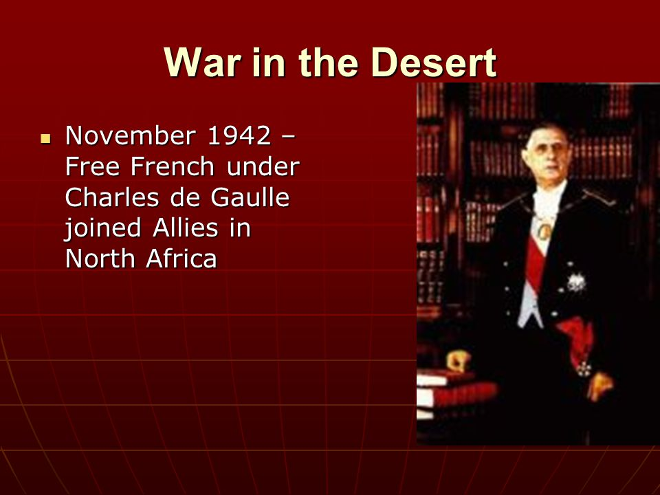 War in the Desert November 1942 – Free French under Charles de Gaulle joined Allies in North Africa