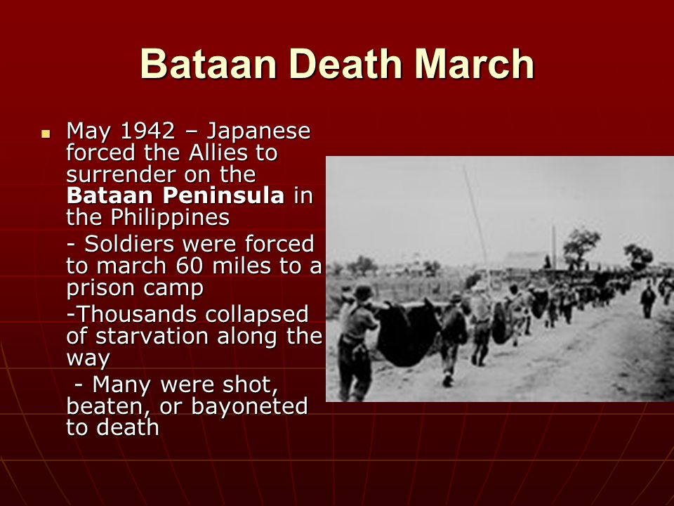Bataan Death March May 1942 – Japanese forced the Allies to surrender on the Bataan Peninsula in the Philippines.