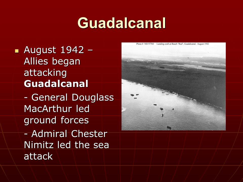 Guadalcanal August 1942 – Allies began attacking Guadalcanal