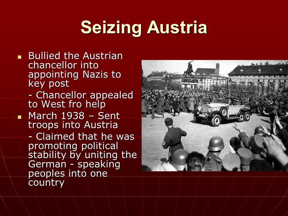 Seizing Austria Bullied the Austrian chancellor into appointing Nazis to key post. - Chancellor appealed to West fro help.