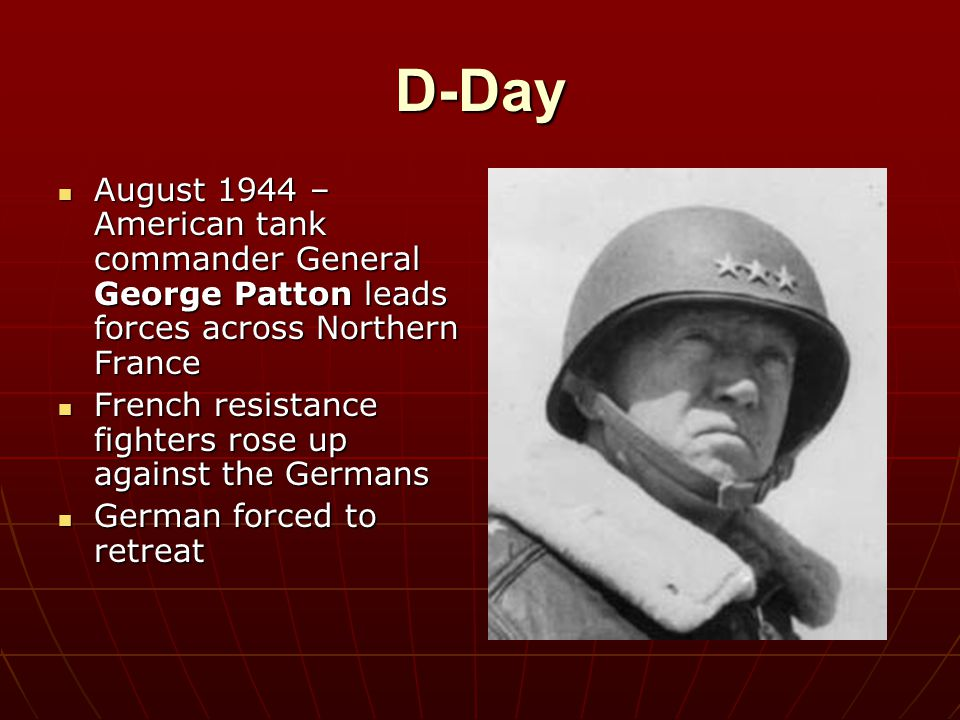 D-Day August 1944 – American tank commander General George Patton leads forces across Northern France.